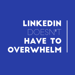 LinkedIn doesn't have to overwhelm