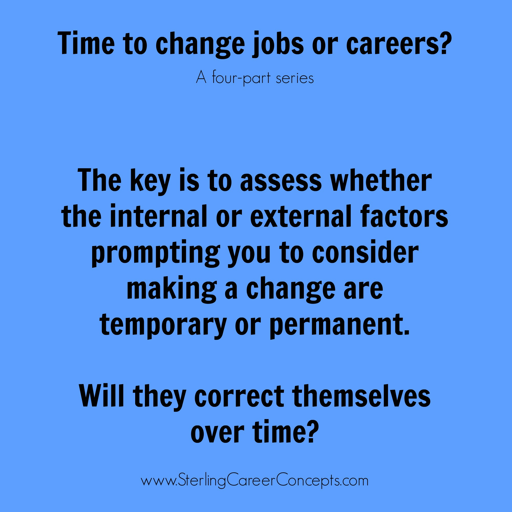 how to know when it s time to make a job or career change there s a saying in the careers industry that you ll know it s time to make a job or career change when you start asking yourself if it s time to make a